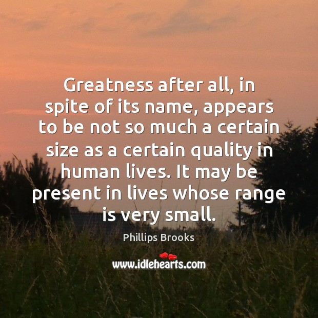 Greatness after all, in spite of its name, appears to be not Phillips Brooks Picture Quote