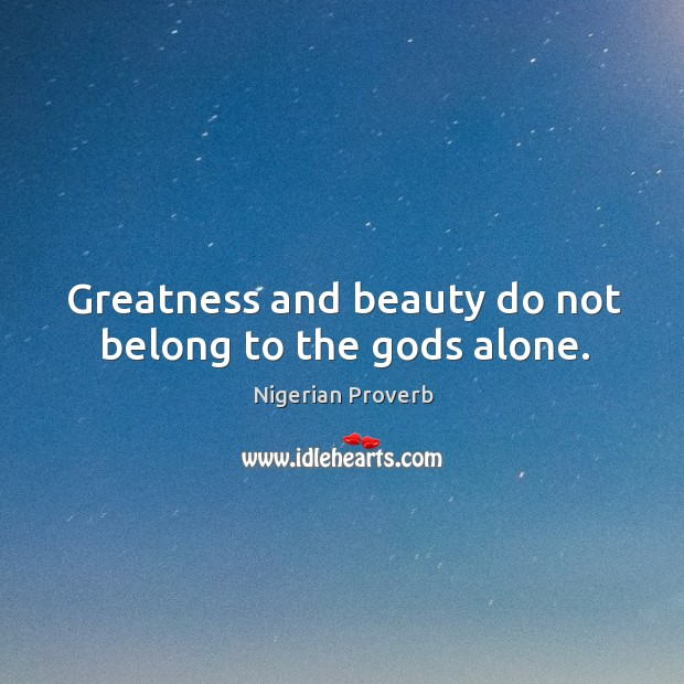 Image, Greatness and beauty do not belong to the Gods alone.
