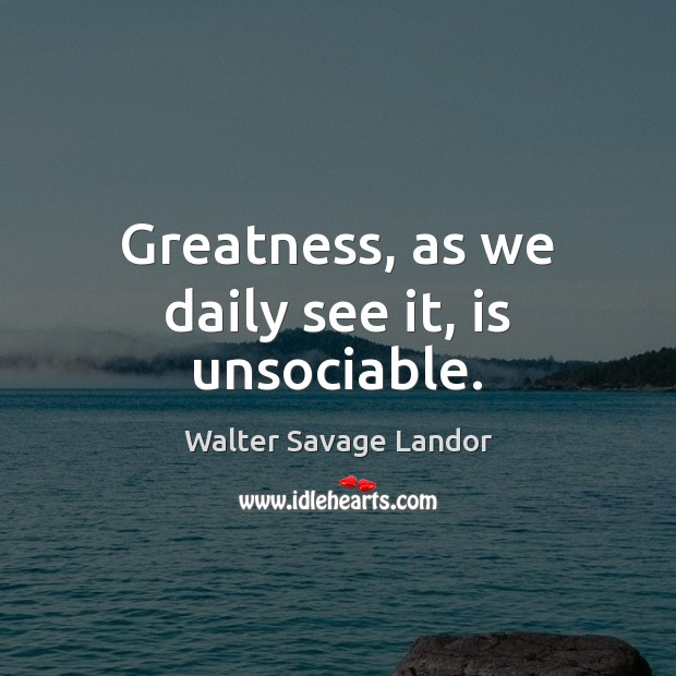 Greatness, as we daily see it, is unsociable. Walter Savage Landor Picture Quote