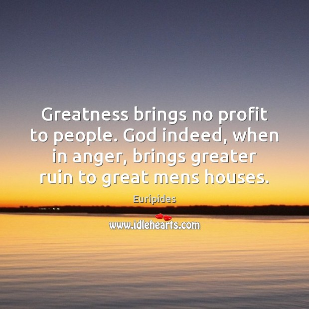 Greatness brings no profit to people. God indeed, when in anger, brings Image