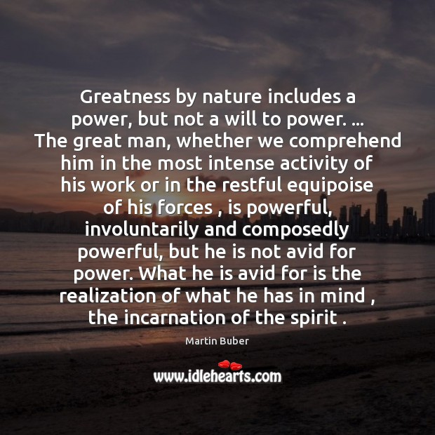 Greatness by nature includes a power, but not a will to power. … Martin Buber Picture Quote