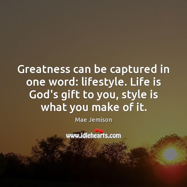 Image, Greatness can be captured in one word: lifestyle. Life is God's gift