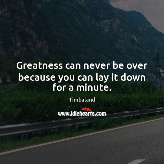 Greatness can never be over because you can lay it down for a minute. Image