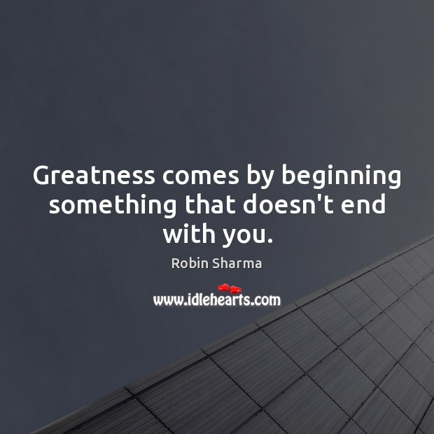 Image, Greatness comes by beginning something that doesn't end with you.