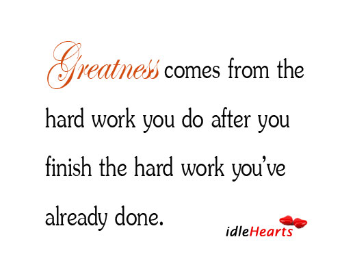 Greatness Comes From The Hard Work You Do After You Finish…