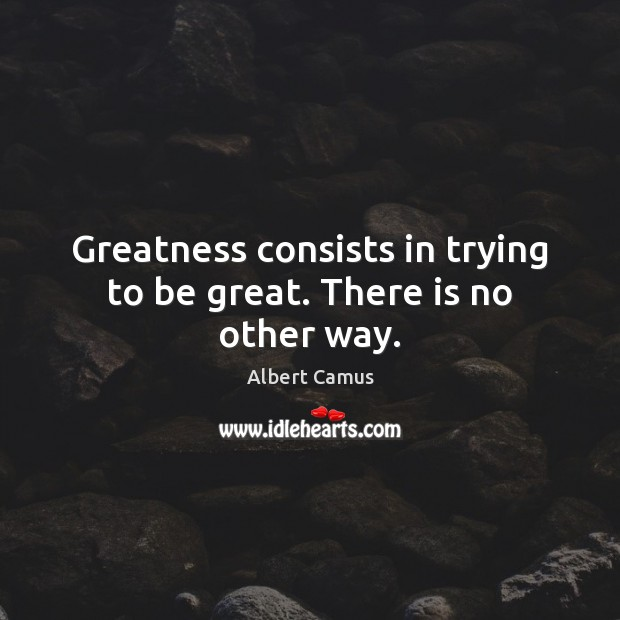 Image, Greatness consists in trying to be great. There is no other way.