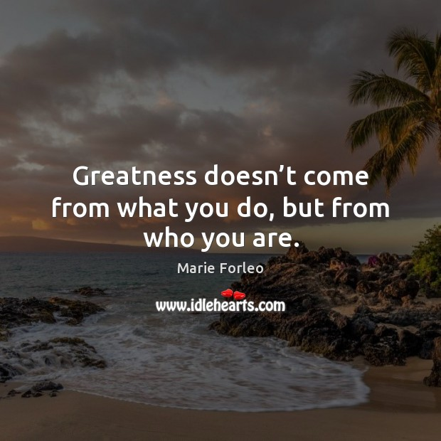 Image, Greatness doesn't come from what you do, but from who you are.