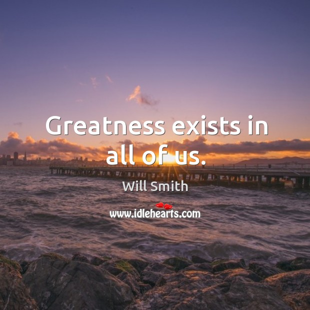 Greatness exists in all of us. Image