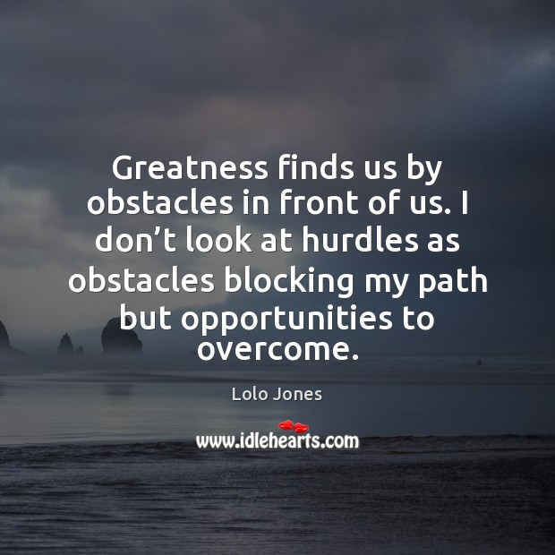 Greatness finds us by obstacles in front of us. I don't Image