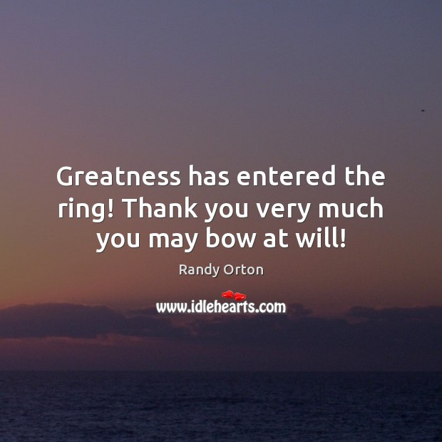 Image, Greatness has entered the ring! Thank you very much you may bow at will!