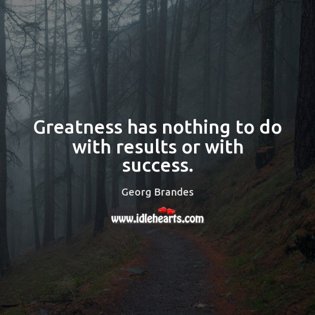 Greatness has nothing to do with results or with success. Georg Brandes Picture Quote