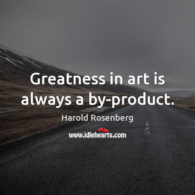 Greatness in art is always a by-product. Image