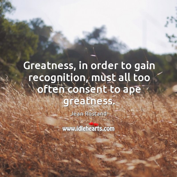 Greatness, in order to gain recognition, must all too often consent to ape greatness. Jean Rostand Picture Quote