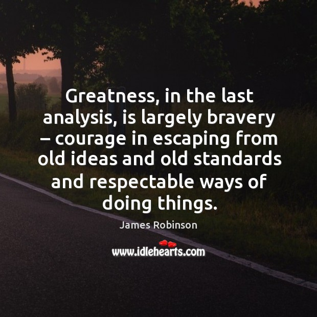 Greatness, in the last analysis, is largely bravery – courage in escaping from old ideas and Image