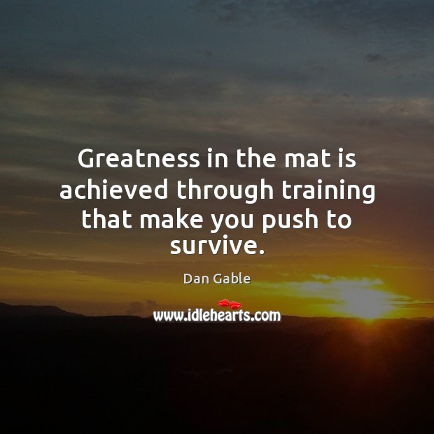 Greatness in the mat is achieved through training that make you push to survive. Image