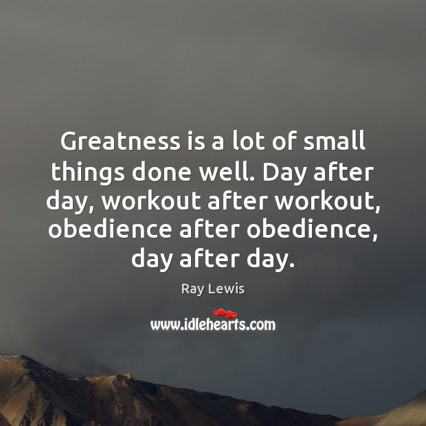 Greatness is a lot of small things done well. Day after day, Image