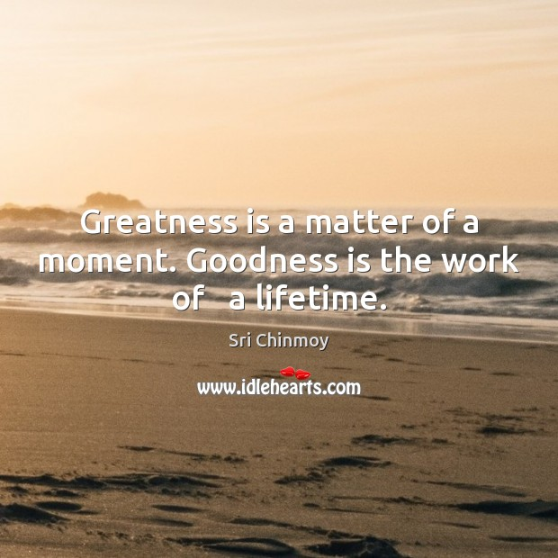 Greatness is a matter of a moment. Goodness is the work of   a lifetime. Image