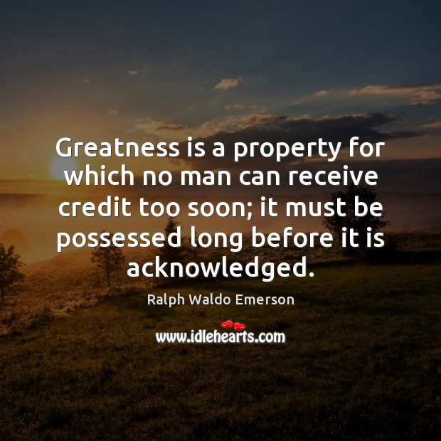 Greatness is a property for which no man can receive credit too Image