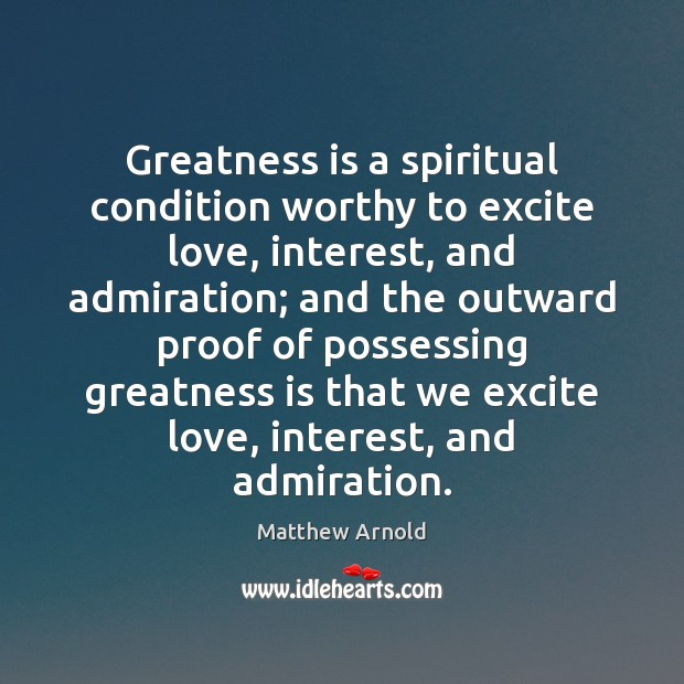 Greatness is a spiritual condition worthy to excite love, interest, and admiration; Matthew Arnold Picture Quote