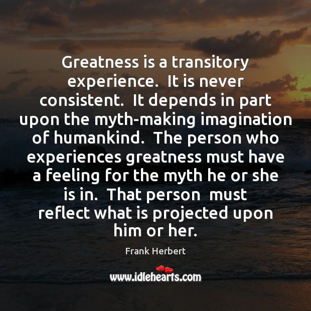 Greatness is a transitory experience.  It is never consistent.  It depends in Frank Herbert Picture Quote