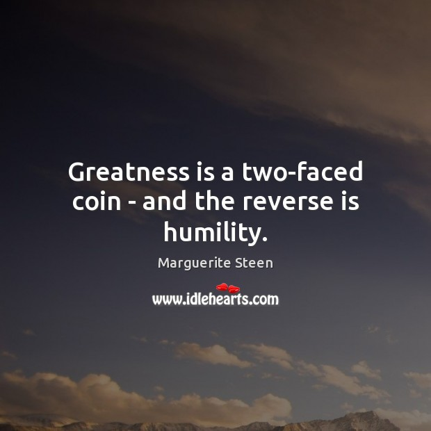 Greatness is a two-faced coin – and the reverse is humility. Humility Quotes Image