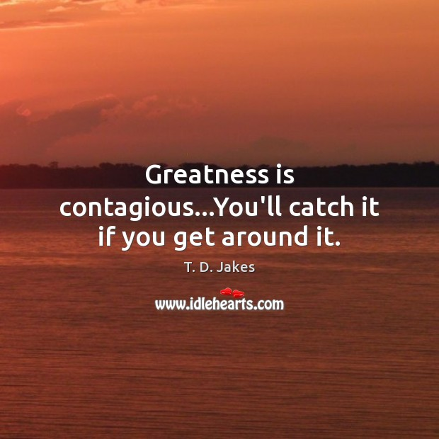 Greatness is contagious…You'll catch it if you get around it. Image