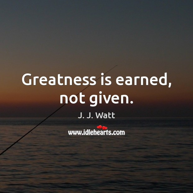Greatness is earned, not given. J. J. Watt Picture Quote