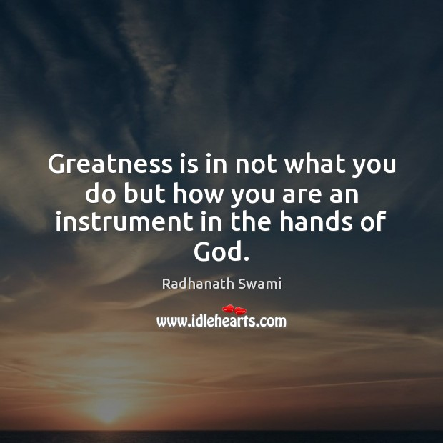 Greatness is in not what you do but how you are an instrument in the hands of God. Radhanath Swami Picture Quote