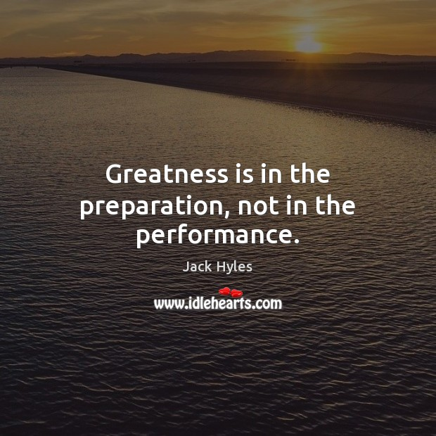 Greatness is in the preparation, not in the performance. Image