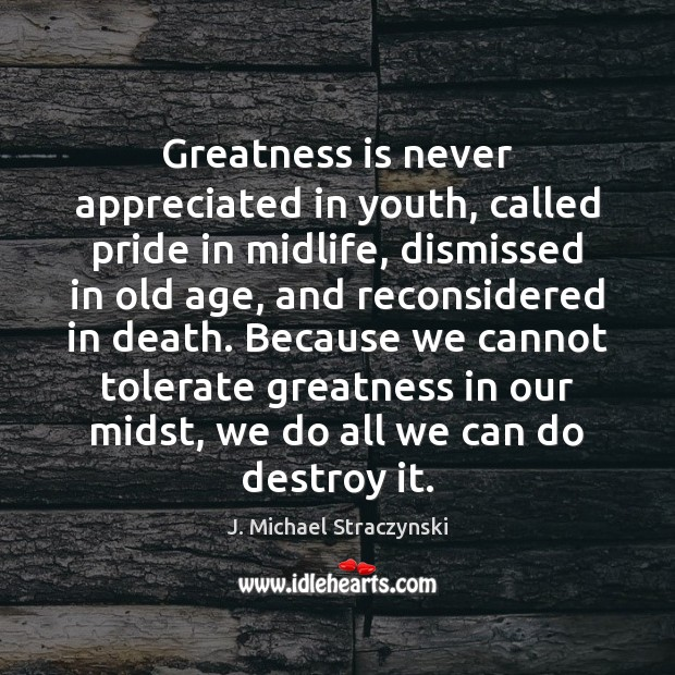 Greatness is never appreciated in youth, called pride in midlife, dismissed in J. Michael Straczynski Picture Quote