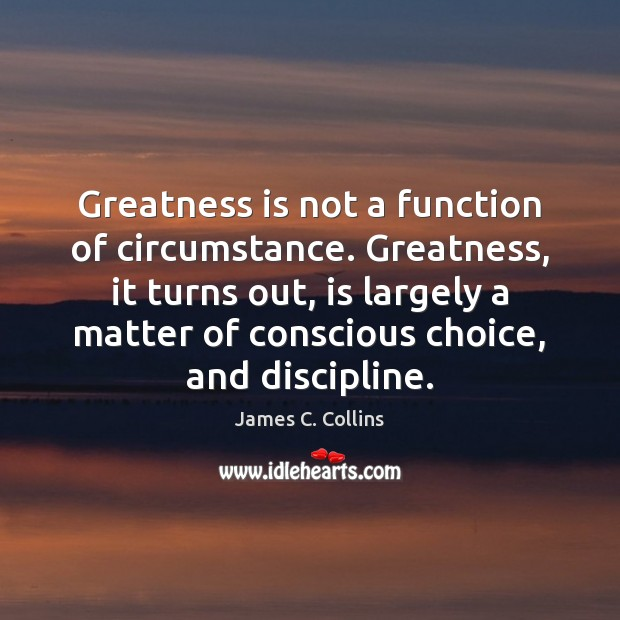 Greatness is not a function of circumstance. Greatness, it turns out, is James C. Collins Picture Quote