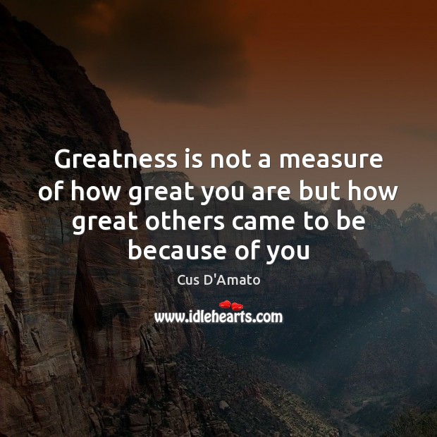 Greatness is not a measure of how great you are but how Cus D'Amato Picture Quote