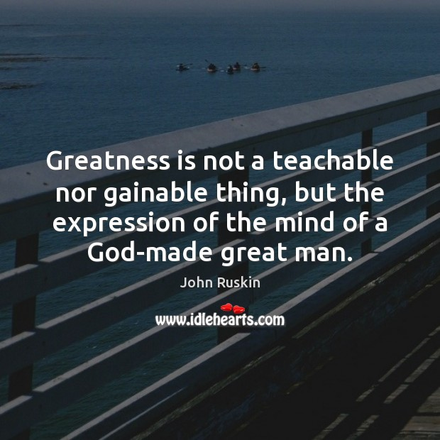 Greatness is not a teachable nor gainable thing, but the expression of John Ruskin Picture Quote