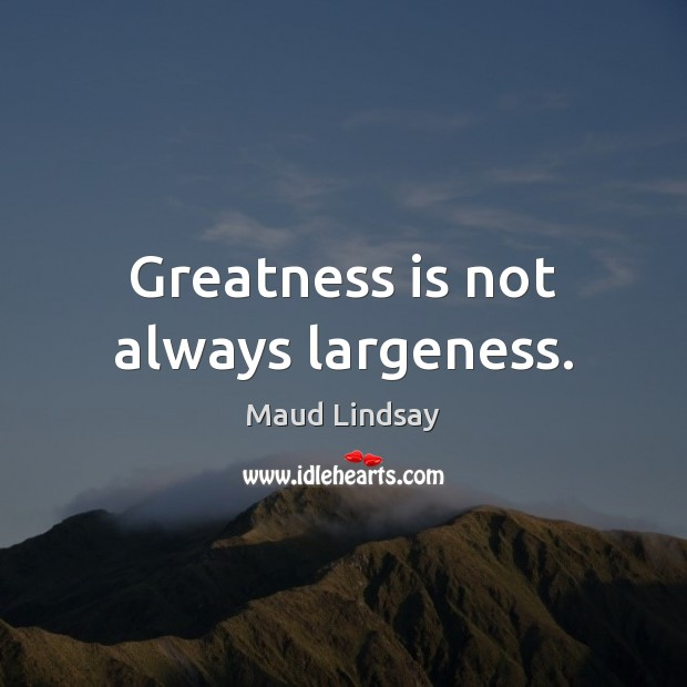 Greatness is not always largeness. Maud Lindsay Picture Quote