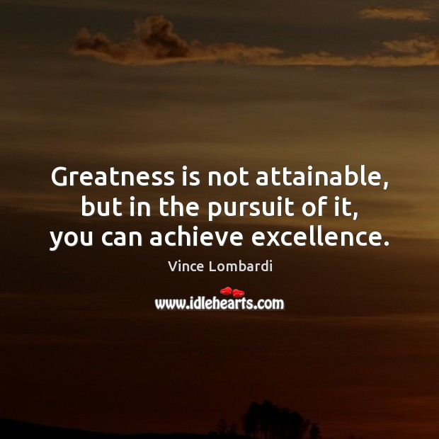 Greatness is not attainable, but in the pursuit of it, you can achieve excellence. Vince Lombardi Picture Quote