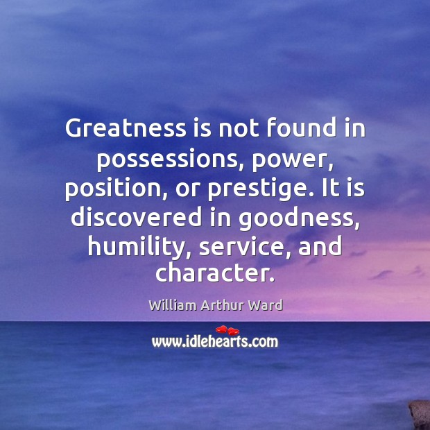 Greatness is not found in possessions, power, position, or prestige. It is Humility Quotes Image