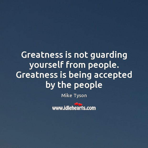 Greatness is not guarding yourself from people. Greatness is being accepted by the people Mike Tyson Picture Quote