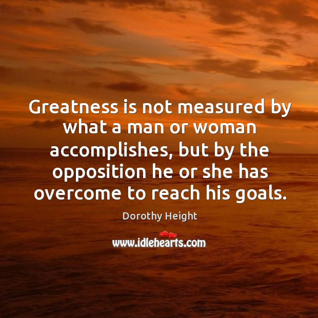 Greatness is not measured by what a man or woman accomplishes, but by the opposition Dorothy Height Picture Quote