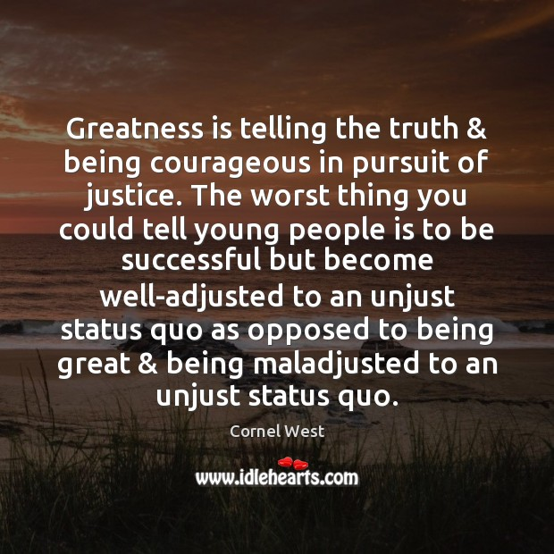 Greatness is telling the truth & being courageous in pursuit of justice. The Image