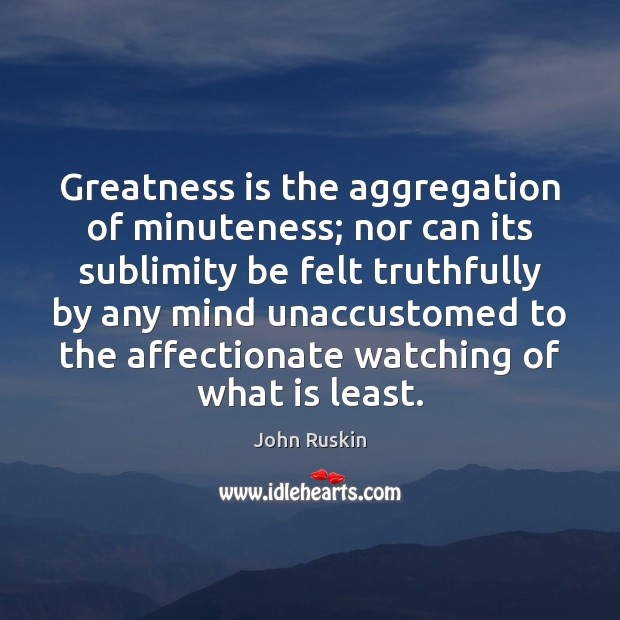 Greatness is the aggregation of minuteness; nor can its sublimity be felt Image