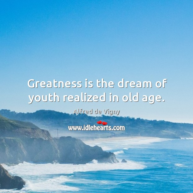 Greatness is the dream of youth realized in old age. Alfred de Vigny Picture Quote