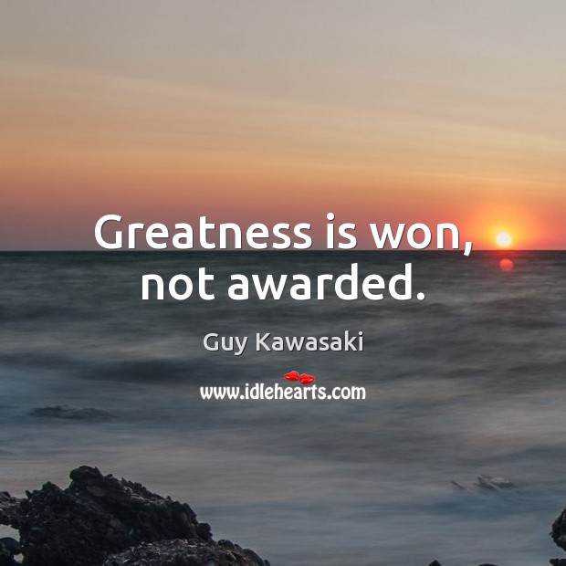 Greatness is won, not awarded. Guy Kawasaki Picture Quote