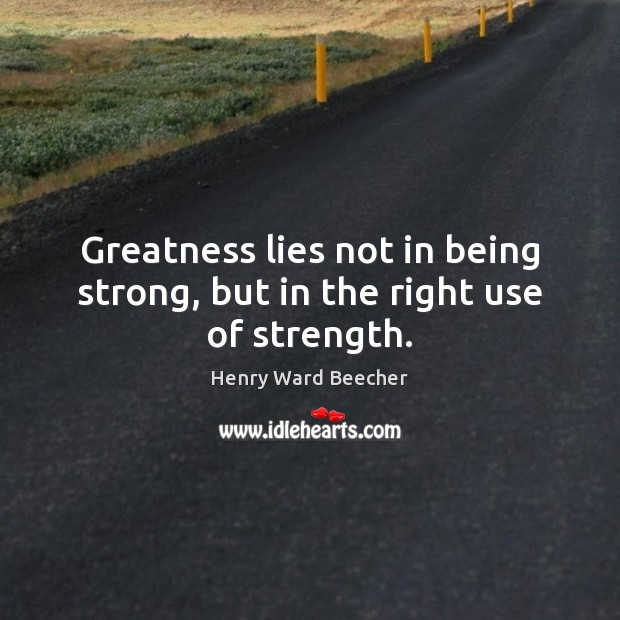 Greatness lies not in being strong, but in the right use of strength. Being Strong Quotes Image