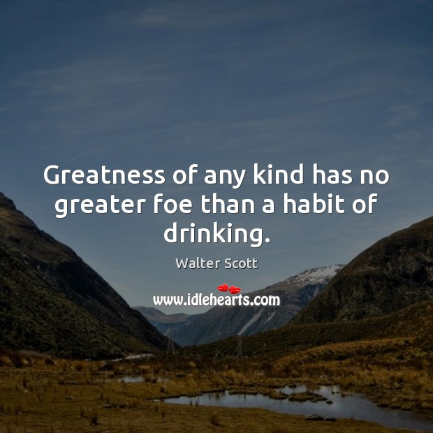 Greatness of any kind has no greater foe than a habit of drinking. Walter Scott Picture Quote