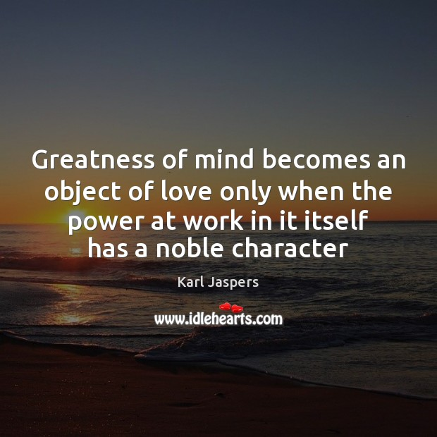 Greatness of mind becomes an object of love only when the power Karl Jaspers Picture Quote