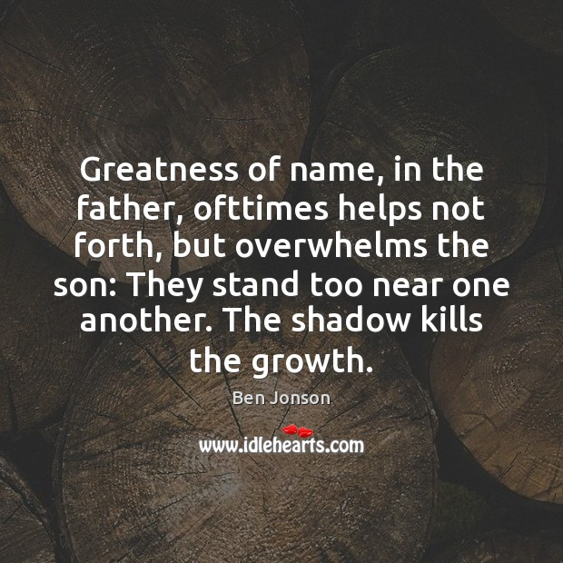 Image, Greatness of name, in the father, ofttimes helps not forth, but overwhelms