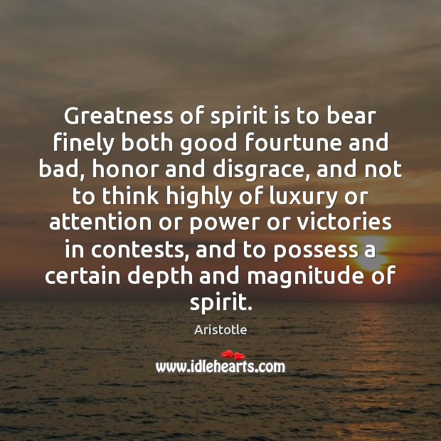 Greatness of spirit is to bear finely both good fourtune and bad, Aristotle Picture Quote