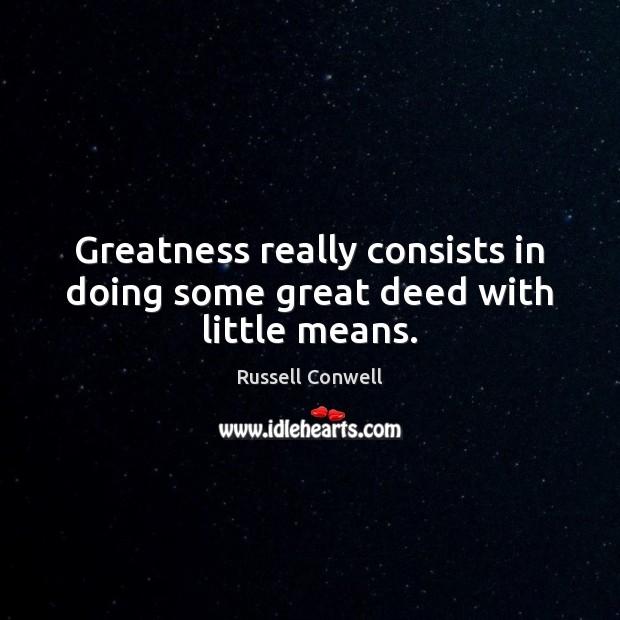 Greatness really consists in doing some great deed with little means. Image