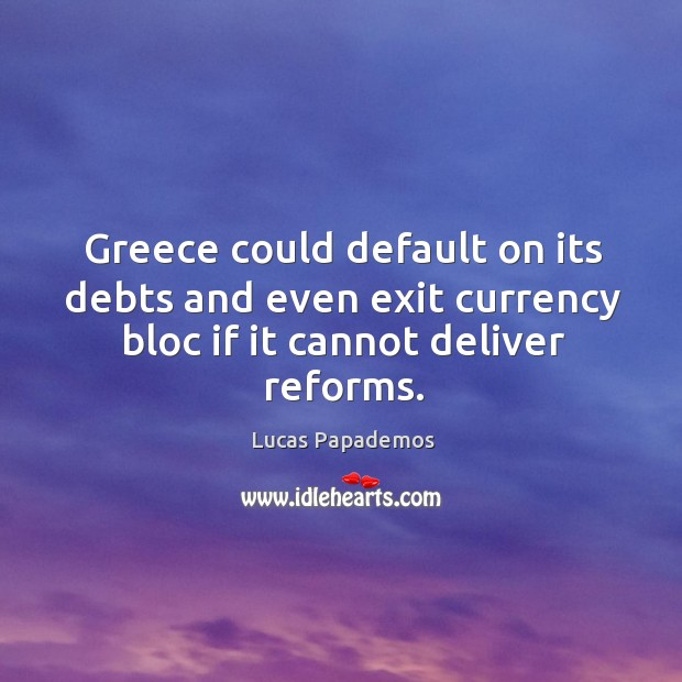 Greece could default on its debts and even exit currency bloc if it cannot deliver reforms. Image