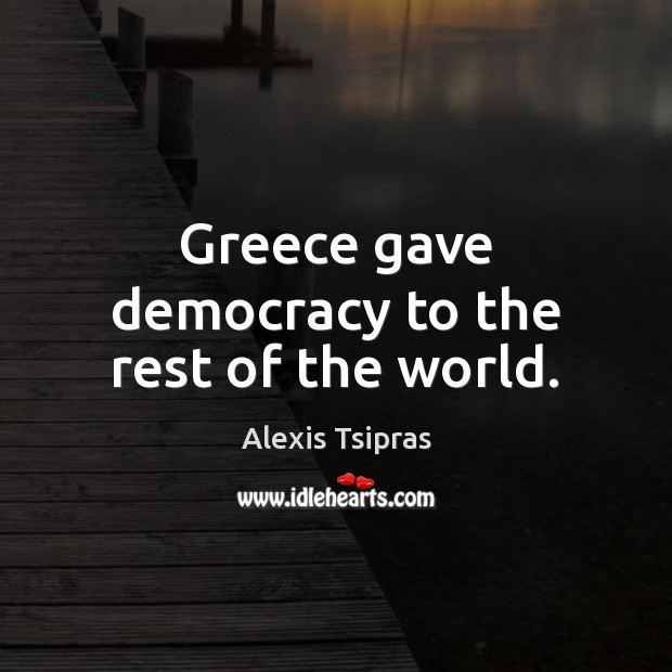 Image, Greece gave democracy to the rest of the world.